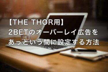 【手順写真あり】「THE THOR用」2BETのオーバーレイ広告を簡単に設置する方法